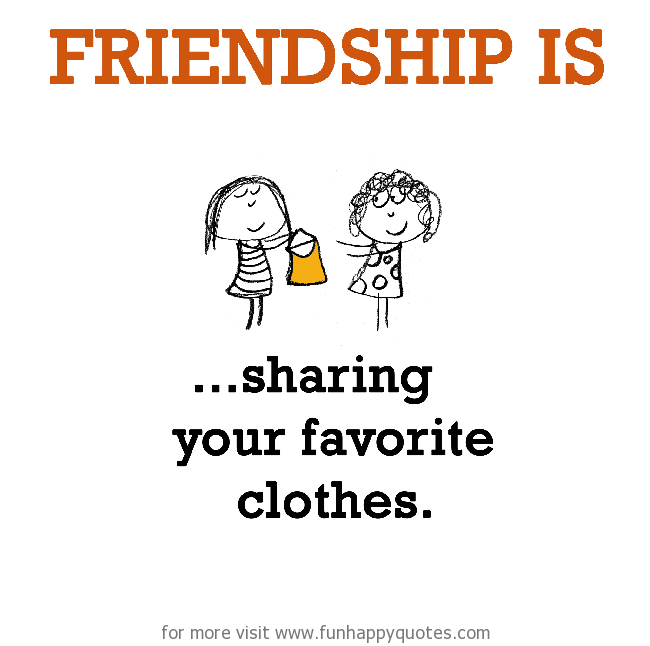 Friendship is, sharing your favorite clothes.