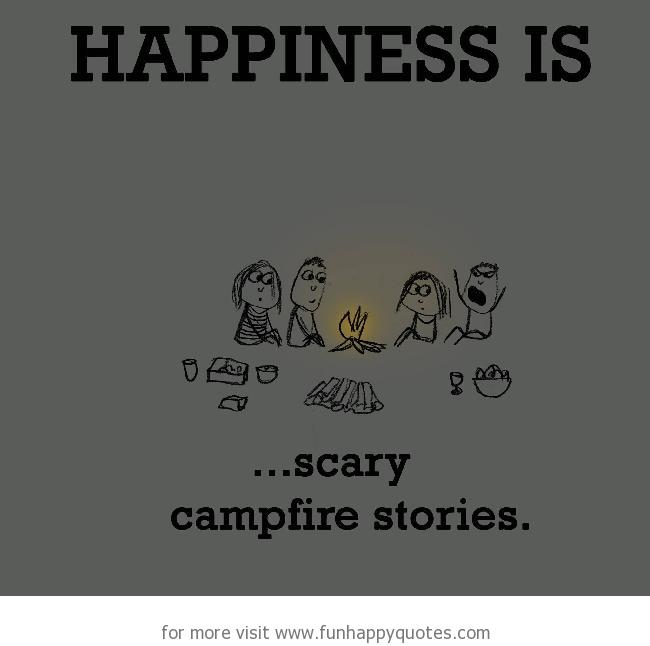 Happiness is, scary campfire stories.