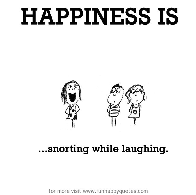 Happiness is, snorting while laughing.