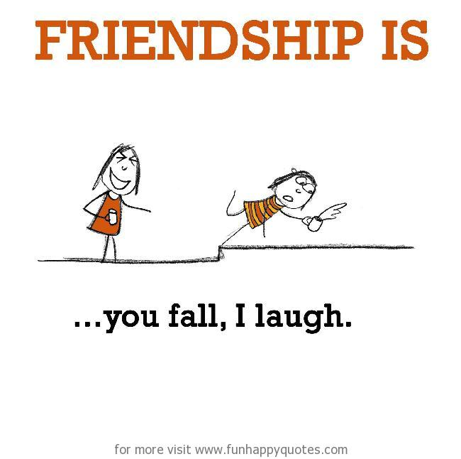 Friendship is, you fall, I laugh.