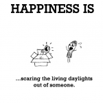 Happiness is, scaring the living daylights out of someone.