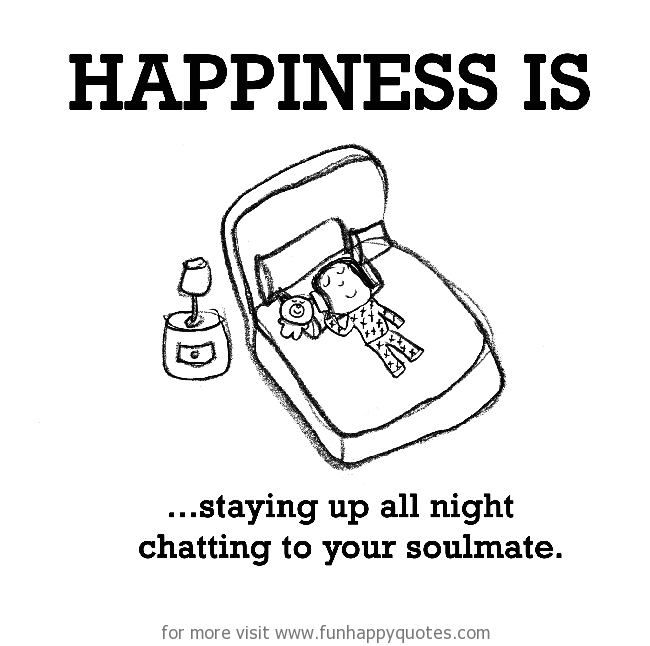 Happiness is, staying up all night chatting to your soul mate.