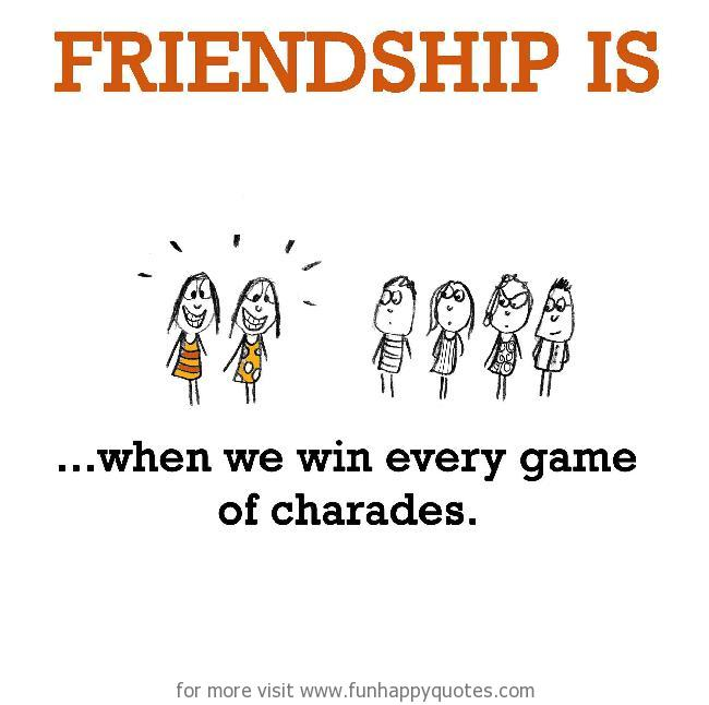 Friendship is, when we win every game of charades.