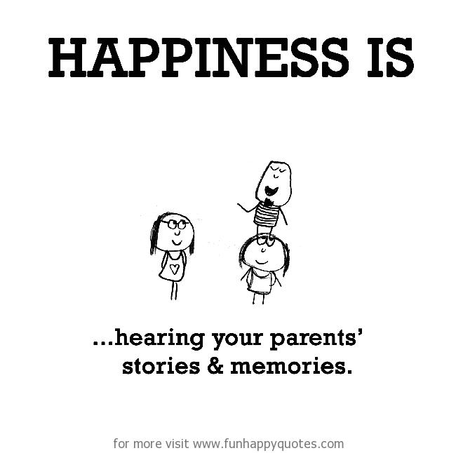 Happiness is, hearing your parents' stories & memories.