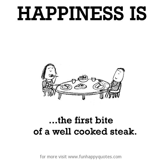 Happiness Is The First Bite Of A Well Cooked Steak Funny Happy