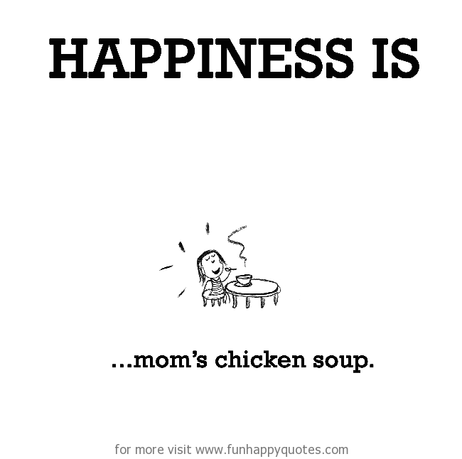 Happiness is, mom's chicken soup.