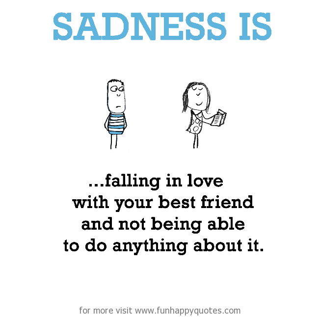 Sadness is, falling in love with your best friend and not being able to do anything about it.