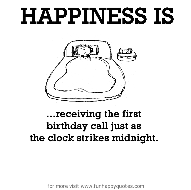 Happiness is, receiving the first birthday call just as the clock strikes midnight.