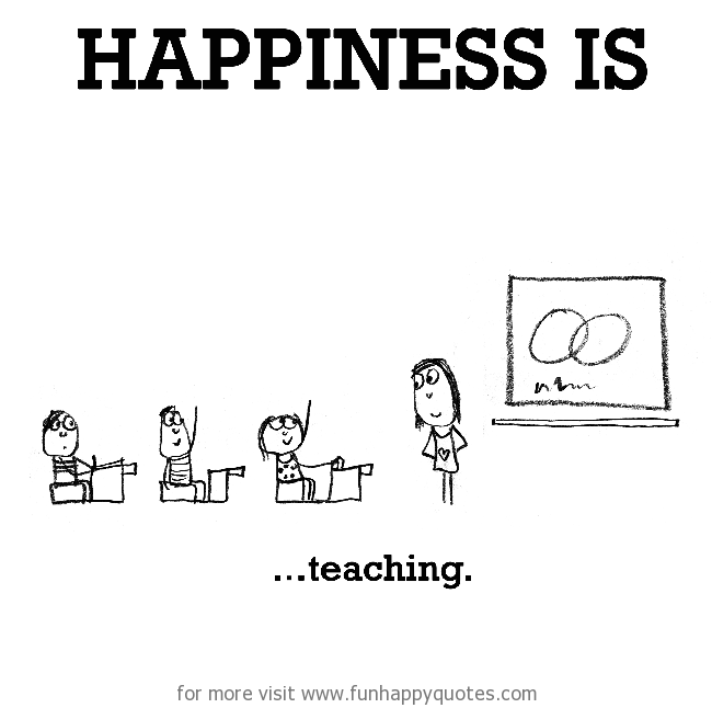 Happiness is, teaching.