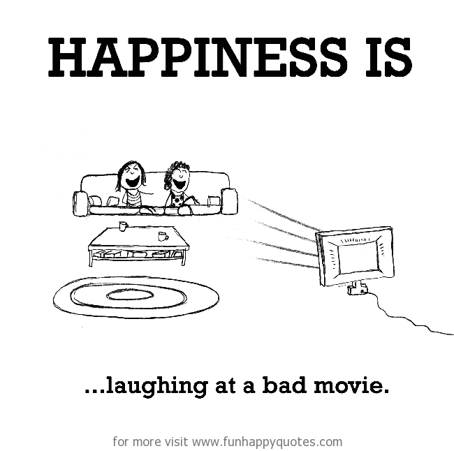 Happiness is, laughing at a bad movie.