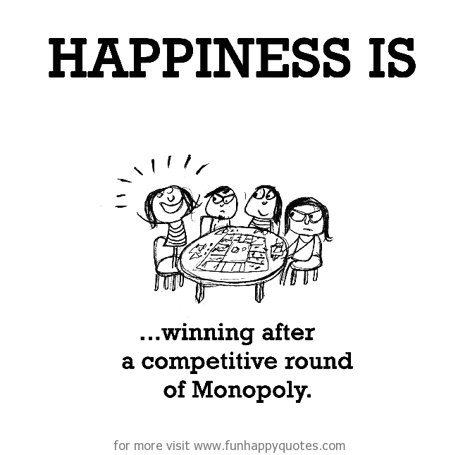 Happiness is, winning after a competitive round of Monopoly.
