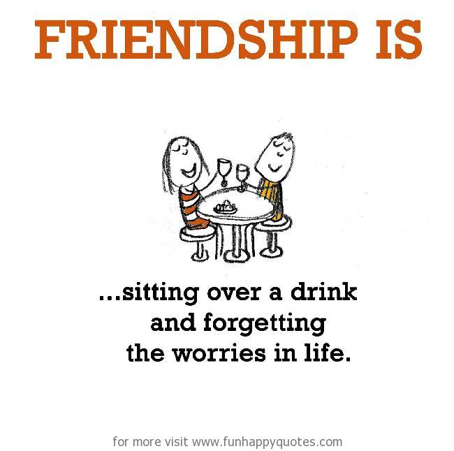 Friendship is, sitting over a drink and forgetting the worries in life.