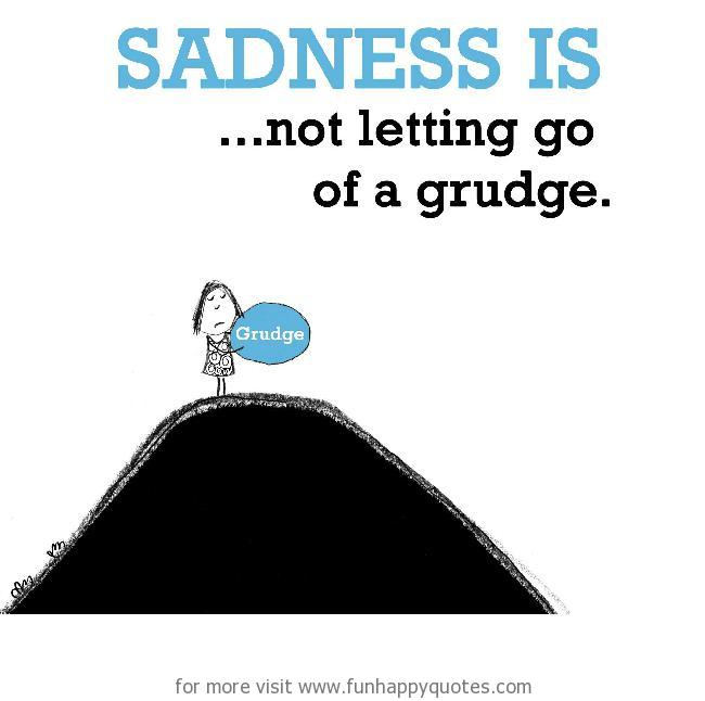 Sadness is, not letting go of a grudge.