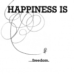 Happiness is, freedom.