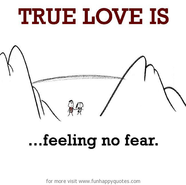 True Love is, feeling no fear.