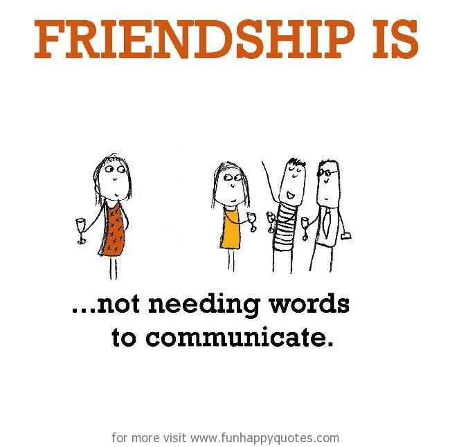 Friendship is, not needing words to communicate.