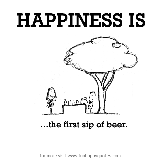 Happiness is, the first sip of beer.
