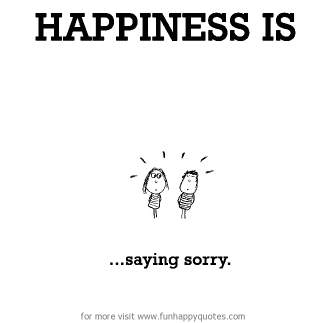 Happiness is, saying sorry.