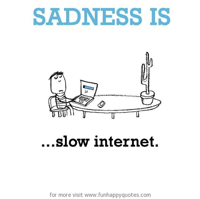 Sadness is, slow internet.