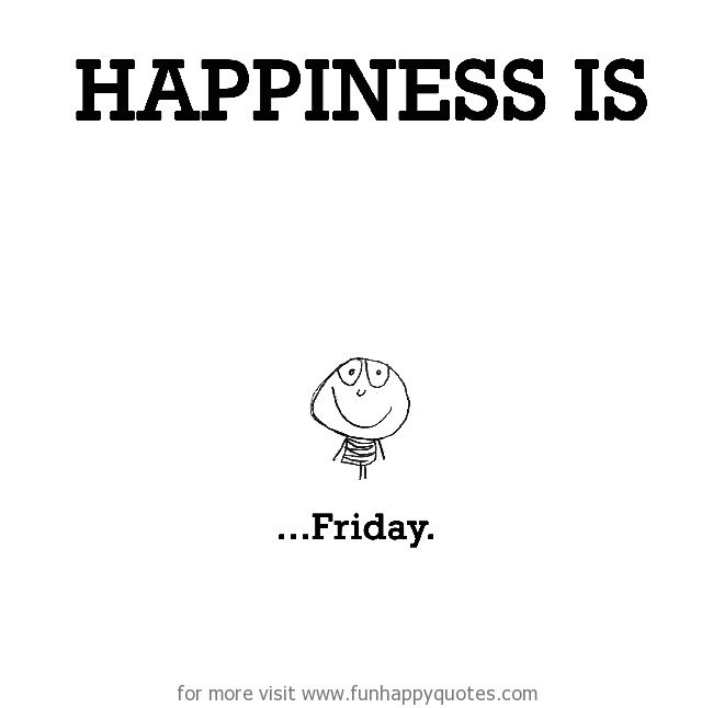 Happiness is, Friday.