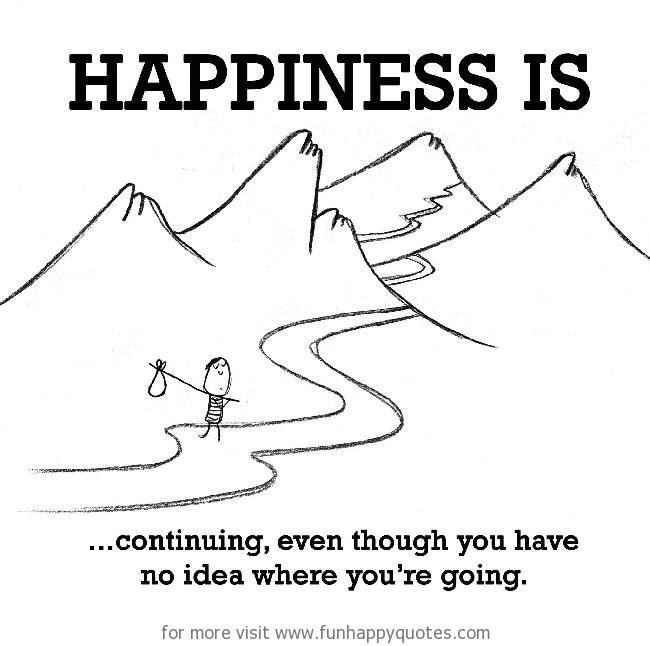 Happiness is, continuing, even though you have no idea where you're going.