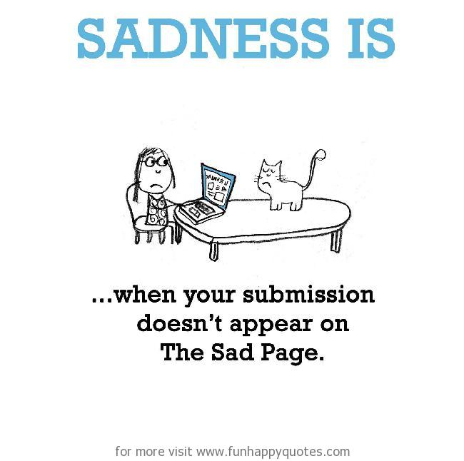 Sadness is, when your submission doesn't appear on The Sad Page.