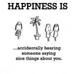 Happiness is, people saying nice things about you.