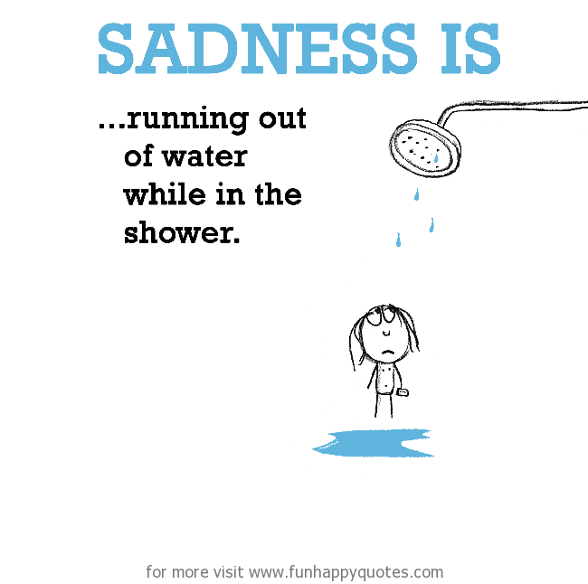Sadness is, running out of water while shower.