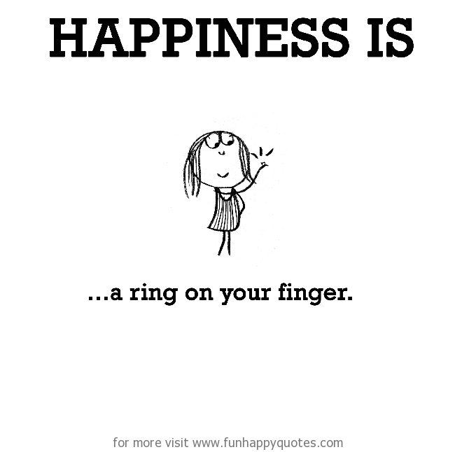 Happiness is, a ring on your finger.