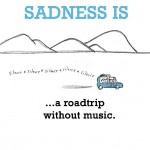 Sadness is, a road trip without music.