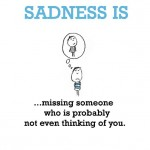 Sadness is, missing someone who is probably not even thinking of you.