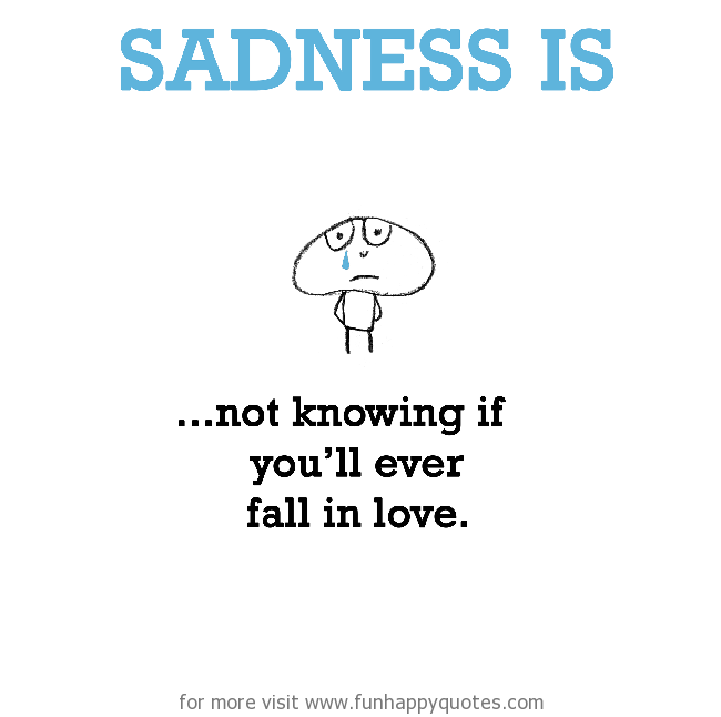 Sadness is, never falling in love.