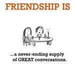 Friendship is, a never ending great conversation.