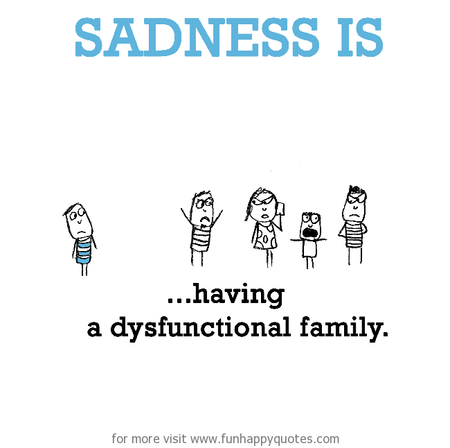 Sadness is, dysfunctional family.