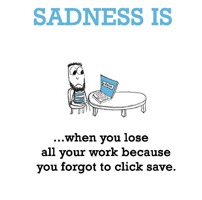 Sadness is, forgetting to save a file.