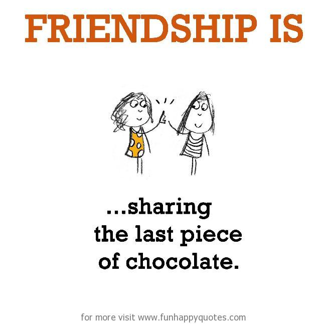 Friendship is, sharing last piece of chocolate.