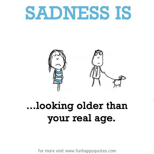 Sadness is, looking older.