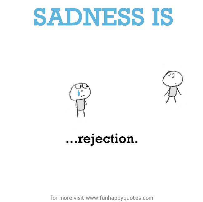 Sadness is, rejection.