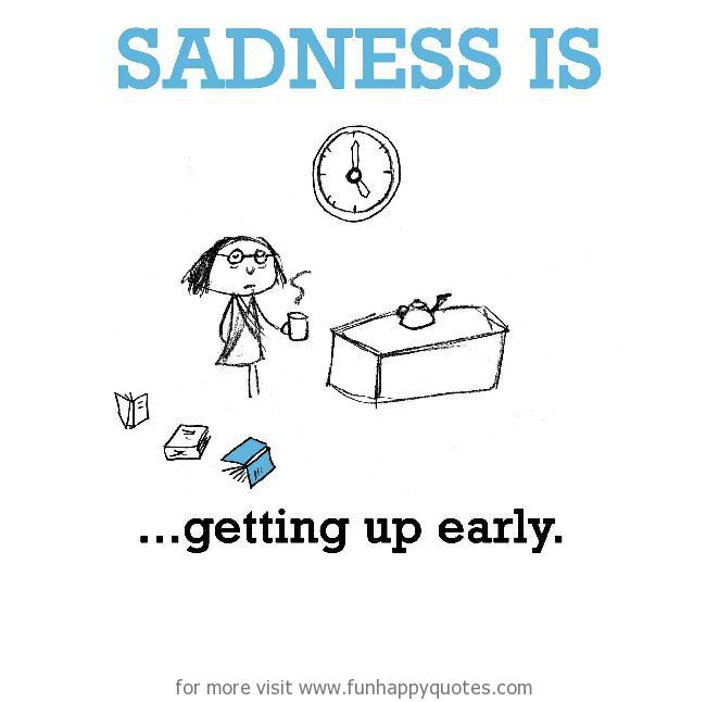 Sadness is, getting up so early.